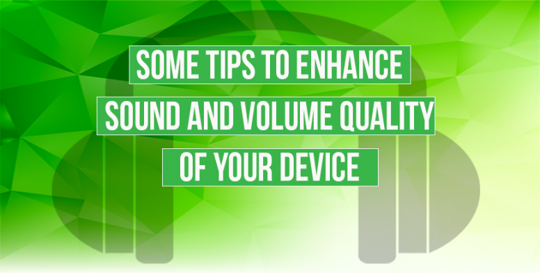 Some Tips To Enhance Volume And Sound Quality Of Your Device