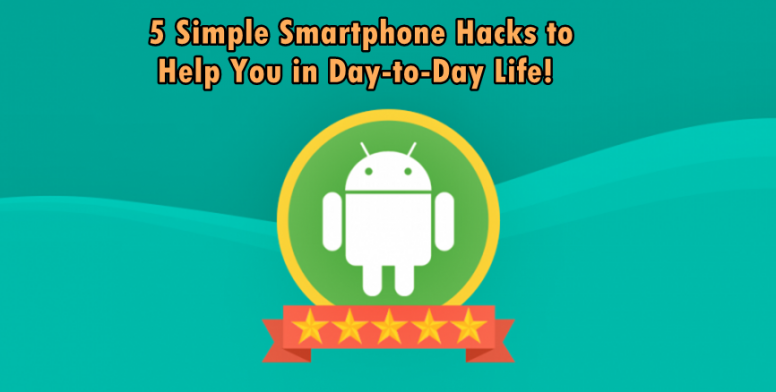 5 Simple Smartphone Hacks to Help You in Day-to-Day Life