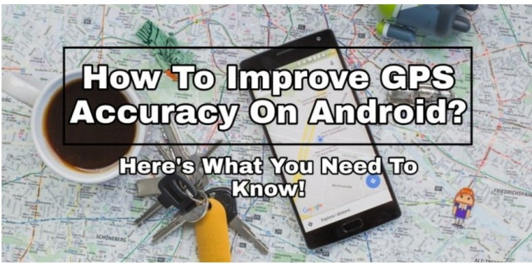 How To Improve GPS Accuracy On Android? Here's What You Need To Know
